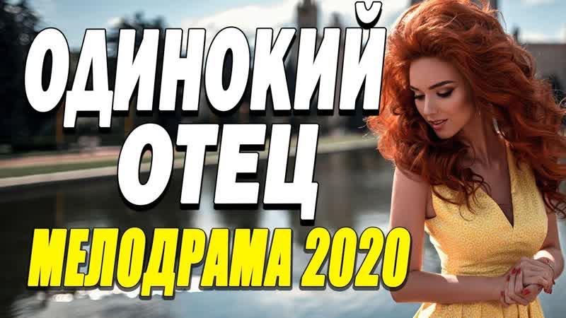 Сердечный фильм про любовь понравился всем ОДИНОКИЙ ОТЕЦ Русские мелодрамы 2020 новинки