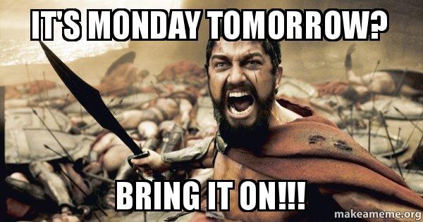 А завтра что, понедельник? Ну давай, я не боюсь тебя!