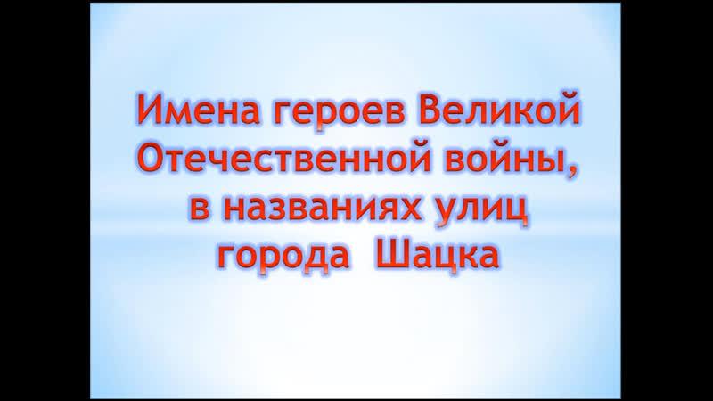 Видео экскурсия Имена героев Великой Отечественной войны в названиях улиц города Шацка