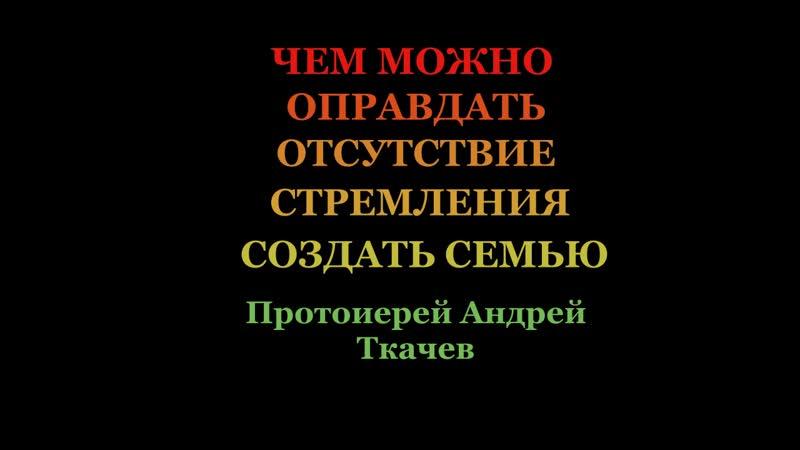 ЧЕМ МОЖНО ОПРАВДАТЬ ОТСУТСТВИЕ СТРЕМЛЕНИЯ СОЗДАТЬ СЕМЬЮ? Протоиерей Андрей Ткачев