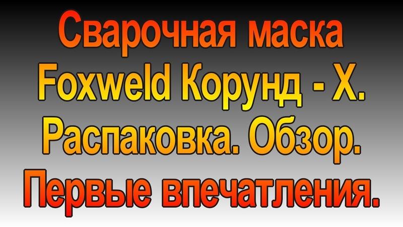 Маска сварочная Foxweld Корунд- Х. Распаковка и обзор.