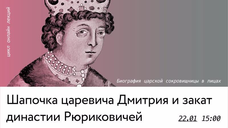 Онлайн лекция Шапочка царевича Дмитрия и закат династии Рюриковичей
