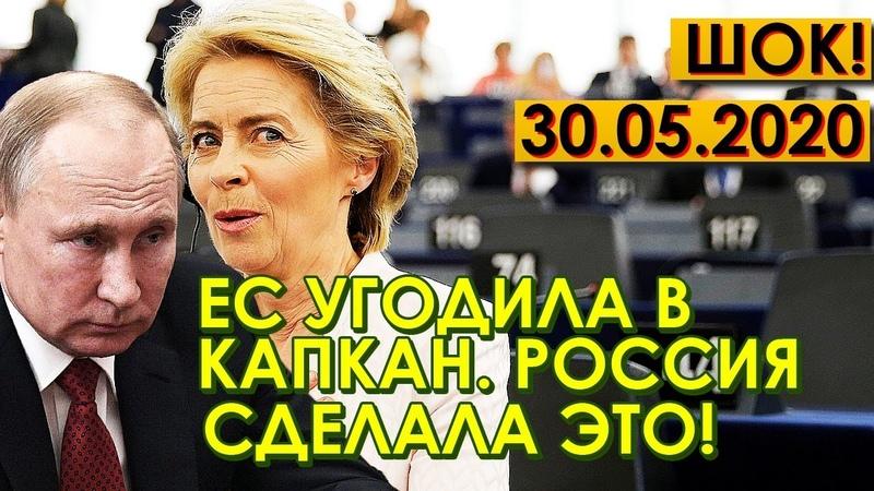 СРОЧНО 30 05 20 ЕС УГОДИЛ В МЫШЕЛОВКУ РОССИЯ НАЧИНАЕТ ЗАДЕЙСТВОВАТЬ ПЛАН КАПКАН