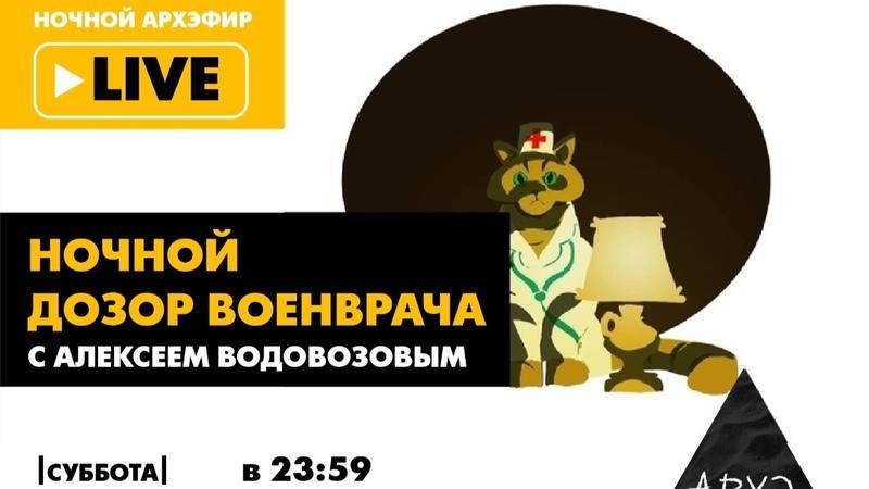 Выпуск 10. Ночной АРХЭфир Ночной дозор Военврача с Алексеем Водовозовым