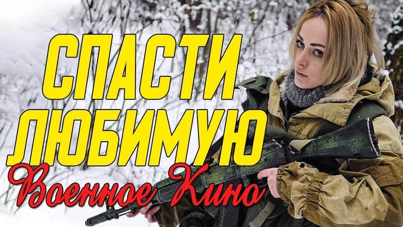 Очень сильно кино про налёт на народ Спасти Любимую @ Военные фильмы 2020 новинки