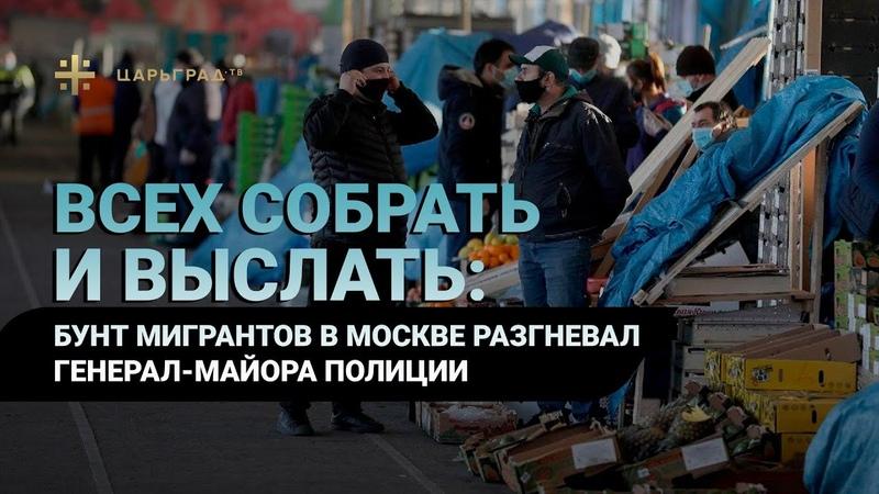 Всех собрать и выслать Бунт мигрантов в Москве разгневал генерал майора полиции